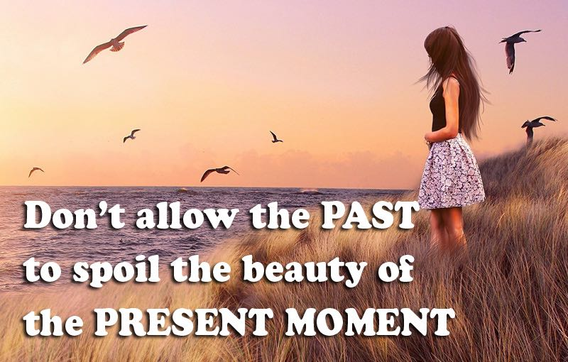 Never allow the PAST to spoil the beauty of the Present Moment